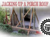 Jacking Up And Support Porch Roof To Replace Porch Posts Trade Tips Raise Carport Roof